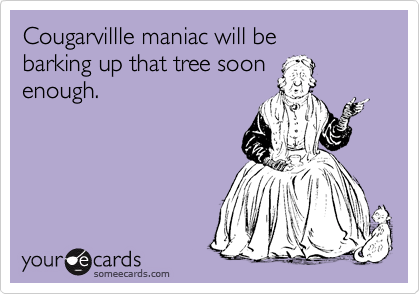 Cougarvillle maniac will be barking up that tree soon enough.