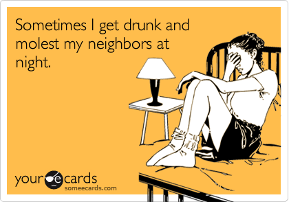 Sometimes I get drunk and