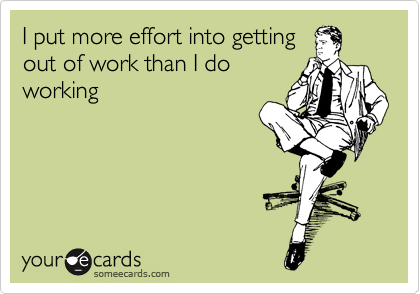 I put more effort into getting out of work than I do working