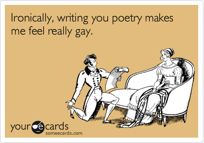 Ironically, writing you poetry makes me feel really gay.