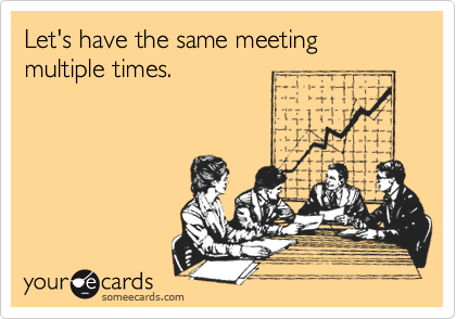Let's have the same meeting multiple times.