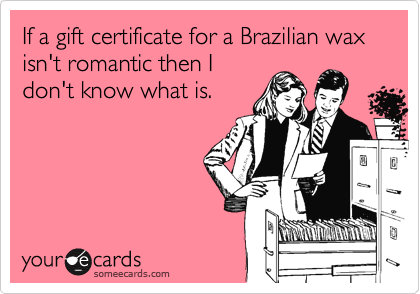 If a gift certificate for a Brazilian wax isn't romantic then Idon't know what is.