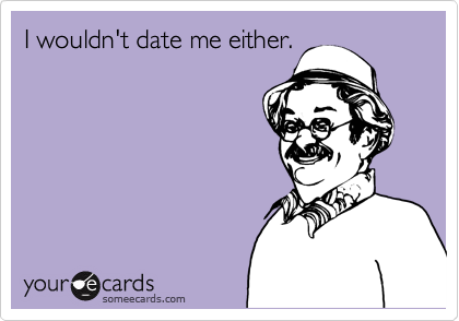 I wouldn't date me either.