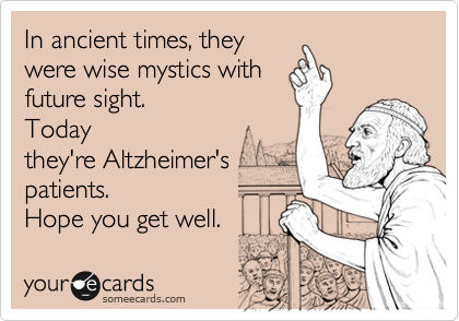 In ancient times, theywere wise mystics withfuture sight.Todaythey're Altzheimer'spatients.Hope you get well.