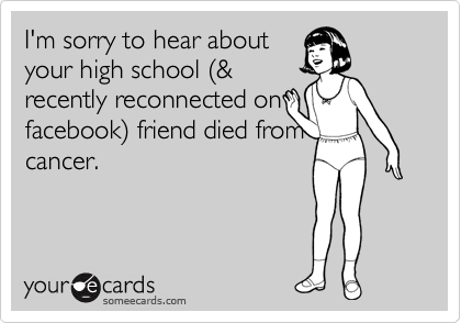 I'm sorry to hear about your high school %28& recently reconnected on facebook%29 friend died from cancer.