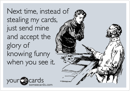 Next time, instead of stealing my cards, just send mine and accept the glory of knowing funny when you see it.