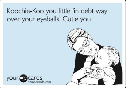 Koochie-Koo you little 'in debt way over your eyeballs' Cutie you