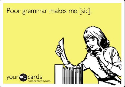 Poor grammar makes me [sic].