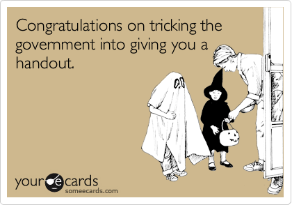 Congratulations on tricking the government into giving you ahandout.