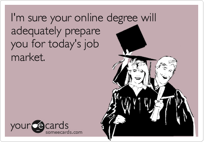 I'm sure your online degree will adequately prepareyou for today's jobmarket.
