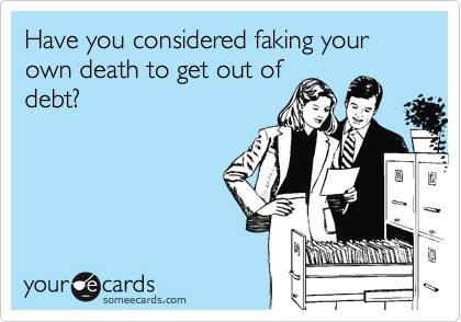 Have you considered faking your own death to get out of