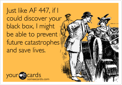 Just like AF 447, if I could discover your black box, I might be able to prevent future catastrophes and save lives.