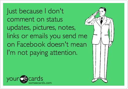 Just because I don't comment on status updates, pictures, notes, links or emails you send me on Facebook doesn't mean I'm not paying attention.