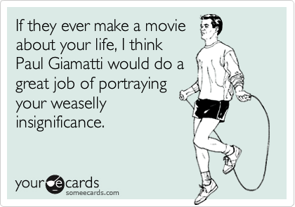 If they ever make a movie about your life, I think Paul Giamatti would do a great job of portraying your weaselly insignificance.