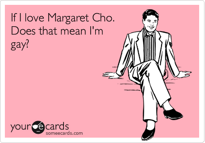 If I love Margaret Cho.Does that mean I'mgay?