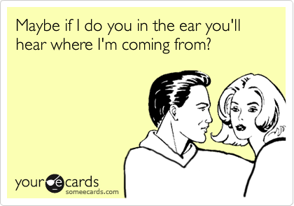 Maybe if I do you in the ear you'll hear where I'm coming from?