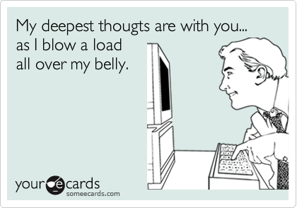 My deepest thougts are with you... as I blow a load all over my belly.