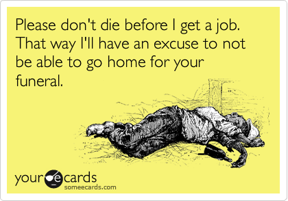 Please don't die before I get a job. That way I'll have an excuse to not be able to go home for your funeral.