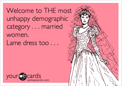 Welcome to THE mostunhappy demographiccategory . . . marriedwomen.  Lame dress too . . .