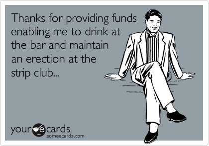 Thanks for providing fundsenabling me to drink atthe bar and maintainan erection at thestrip club...