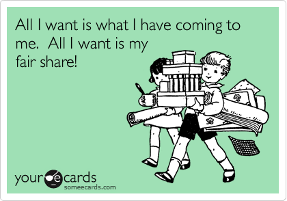 All I want is what I have coming to me.  All I want is my fair share!