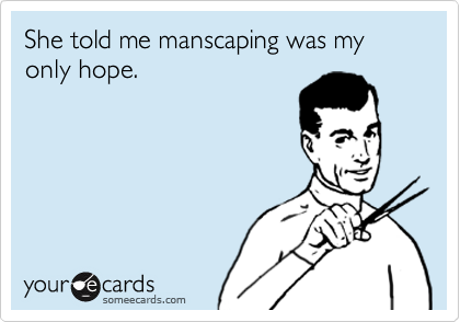 She told me manscaping was my only hope.