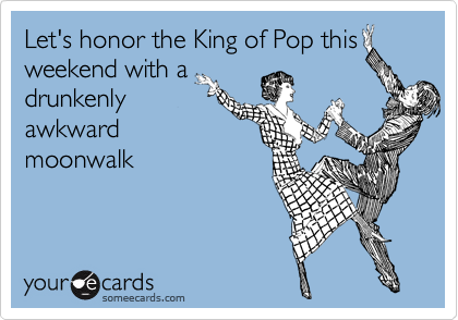 Let's honor the King of Pop this weekend with a drunkenly awkward moonwalk