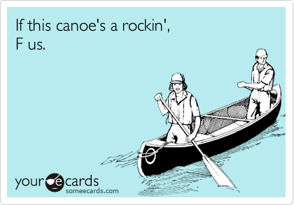 If this canoe's a rockin',F us.