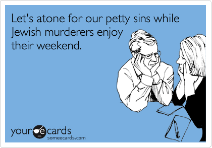 Let's atone for our petty sins while Jewish murderers enjoy