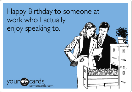 Happy Birthday to someone at work who I actually enjoy speaking to.