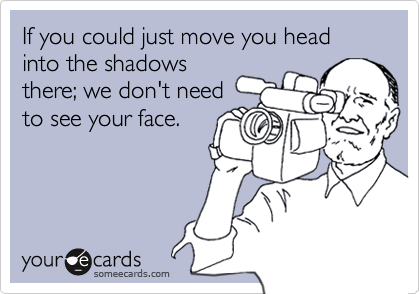 If you could just move you head into the shadowsthere; we don't needto see your face.