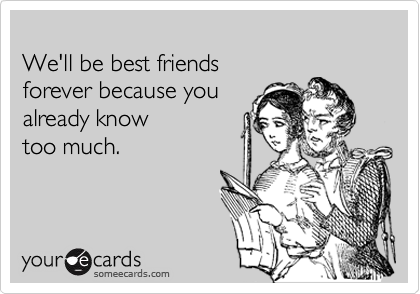 someecards.com - We'll be best friends forever because you already know too much.