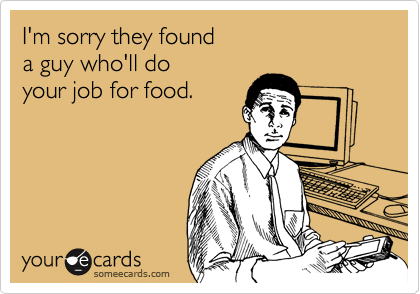 I'm sorry they found a guy who'll do your job for food.