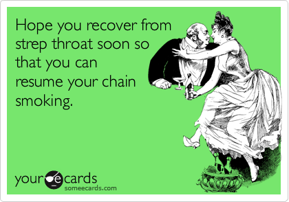 Hope you recover fromstrep throat soon sothat you canresume your chainsmoking.