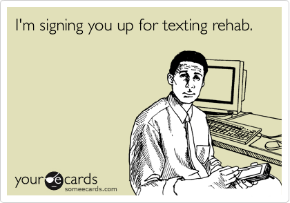 I'm signing you up for texting rehab.