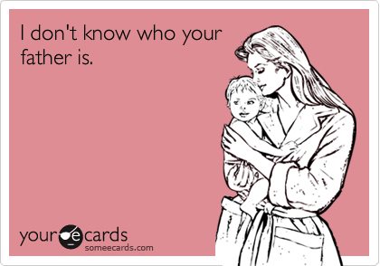 I don't know who yourfather is.