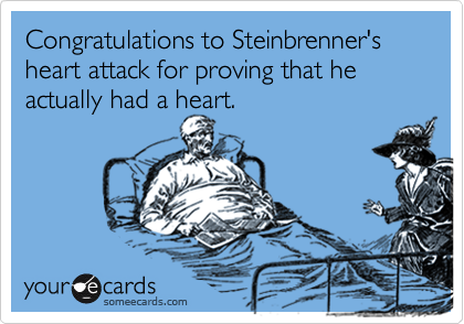 Congratulations to Steinbrenner's heart attack for proving that he actually had a heart.