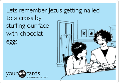 Lets remember Jezus getting nailed to a cross by stuffing our face with chocolat eggs