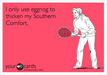 I only use eggnog to thicken my Southern Comfort.
