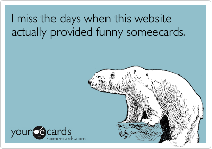I miss the days when this website actually provided funny someecards.