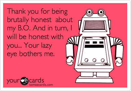 Thank you for being brutally honest  aboutmy B.O. And in turn, Iwill be honest withyou... Your lazyeye bothers me.