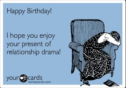 Happy Birthday!  I hope you enjoy your present of relationship drama!