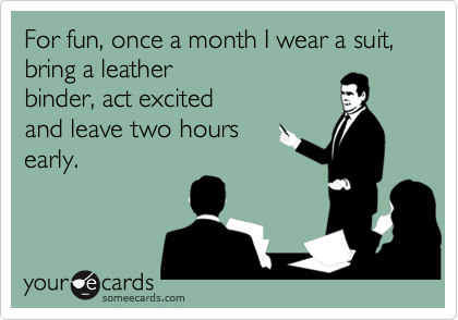 For fun, once a month I wear a suit,bring a leatherbinder, act excitedand leave two hoursearly.