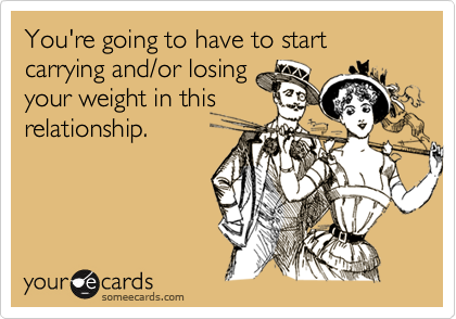 You're going to have to start carrying and/or losingyour weight in thisrelationship.