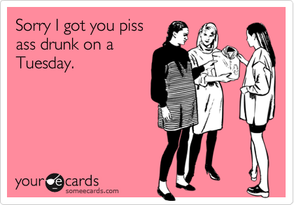 Sorry I got you pissass drunk on aTuesday.