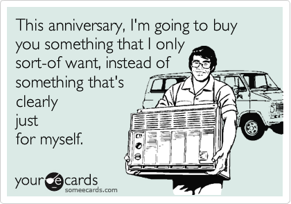 This anniversary, I'm going to buy you something that I only sort-of want, instead of something that's clearly just for myself.