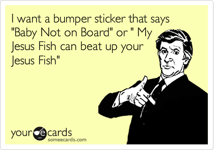 """I want a bumper sticker that says""""Baby Not on Board"""" or """" MyJesus Fish can beat up yourJesus Fish"""""""