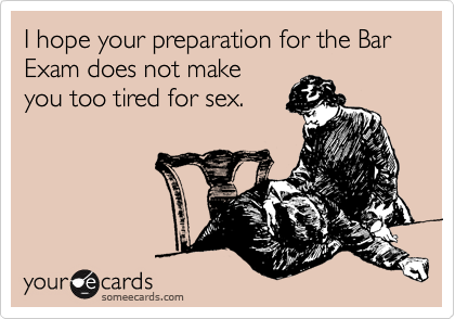 I hope your preparation for the Bar Exam does not make you too tired for sex.
