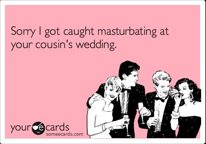 Sorry I got caught masturbating at your cousin's wedding.