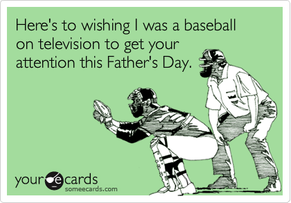 Here's to wishing I was a baseball on television to get your